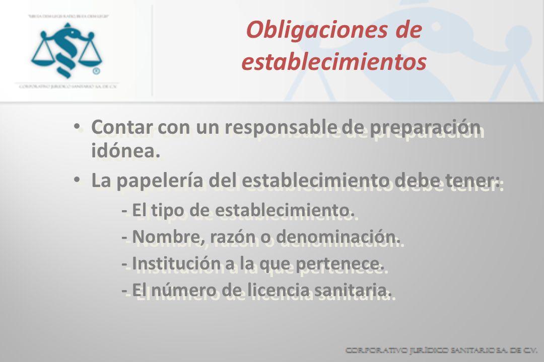 Obligaciones de establecimientos Contar con un responsable de preparación idónea. La papelería del establecimiento debe tener: - El tipo de establecim