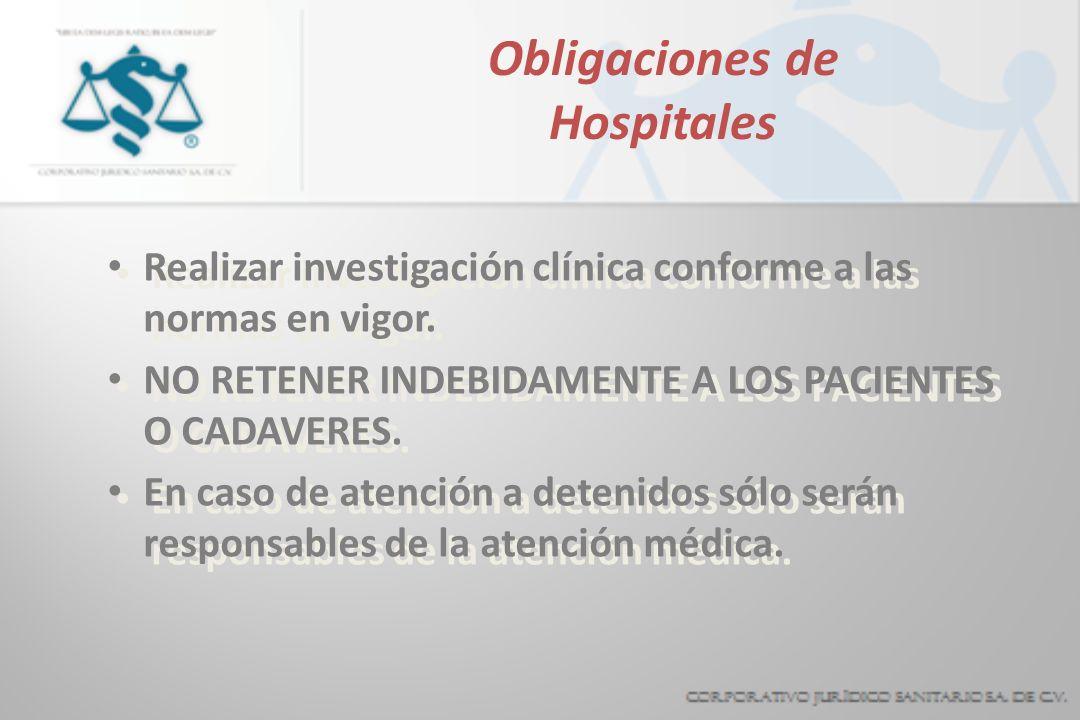Obligaciones de Hospitales Realizar investigación clínica conforme a las normas en vigor. NO RETENER INDEBIDAMENTE A LOS PACIENTES O CADAVERES. En cas
