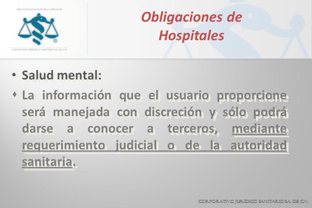Obligaciones de Hospitales Salud mental: sLa información que el usuario proporcione será manejada con discreción y sólo podrá darse a conocer a terceros, mediante requerimiento judicial o de la autoridad sanitaria.