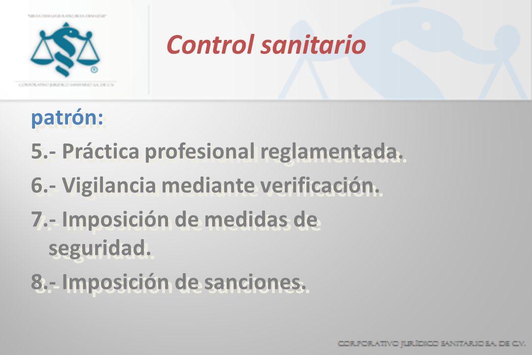 Control sanitario patrón: 5.- Práctica profesional reglamentada. 6.- Vigilancia mediante verificación. 7.- Imposición de medidas de seguridad. 8.- Imp