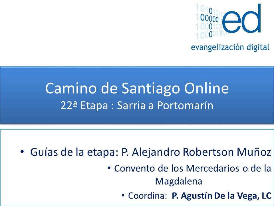 Camino de Santiago Online 22ª Etapa : Sarria a Portomarín Guías de la etapa: P. Alejandro Robertson Muñoz Convento de los Mercedarios o de la Magdalen