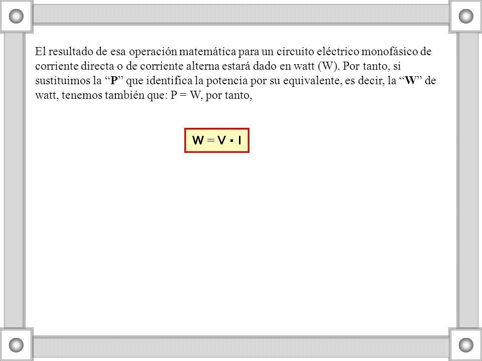 El resultado de esa operación matemática para un circuito eléctrico monofásico de corriente directa o de corriente alterna estará dado en watt (W). Po