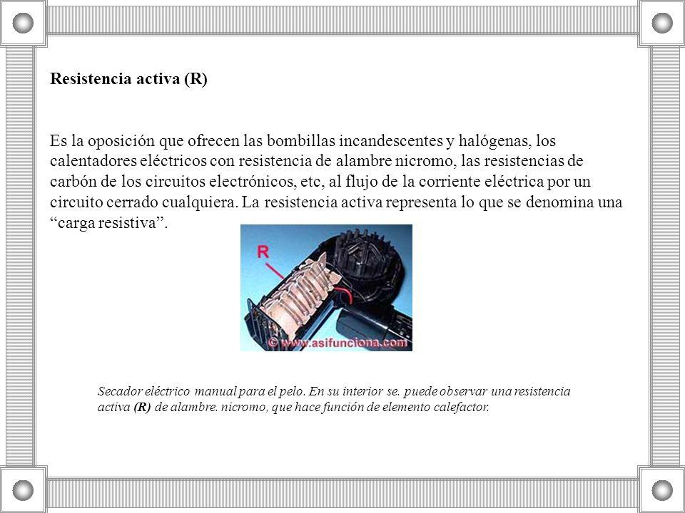 Resistencia activa (R) Es la oposición que ofrecen las bombillas incandescentes y halógenas, los calentadores eléctricos con resistencia de alambre ni