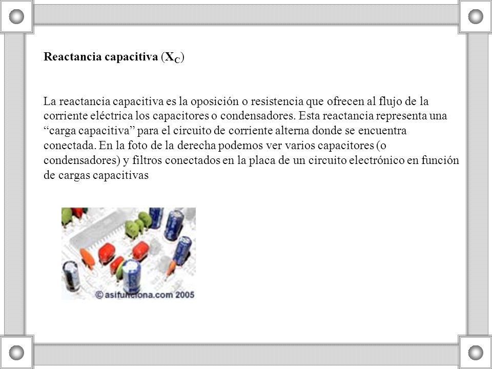 Reactancia capacitiva (X C ) La reactancia capacitiva es la oposición o resistencia que ofrecen al flujo de la corriente eléctrica los capacitores o c