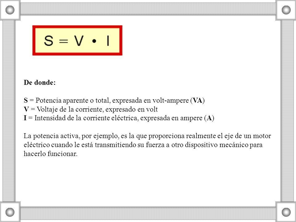 De donde: S = Potencia aparente o total, expresada en volt-ampere (VA) V = Voltaje de la corriente, expresado en volt I = Intensidad de la corriente e