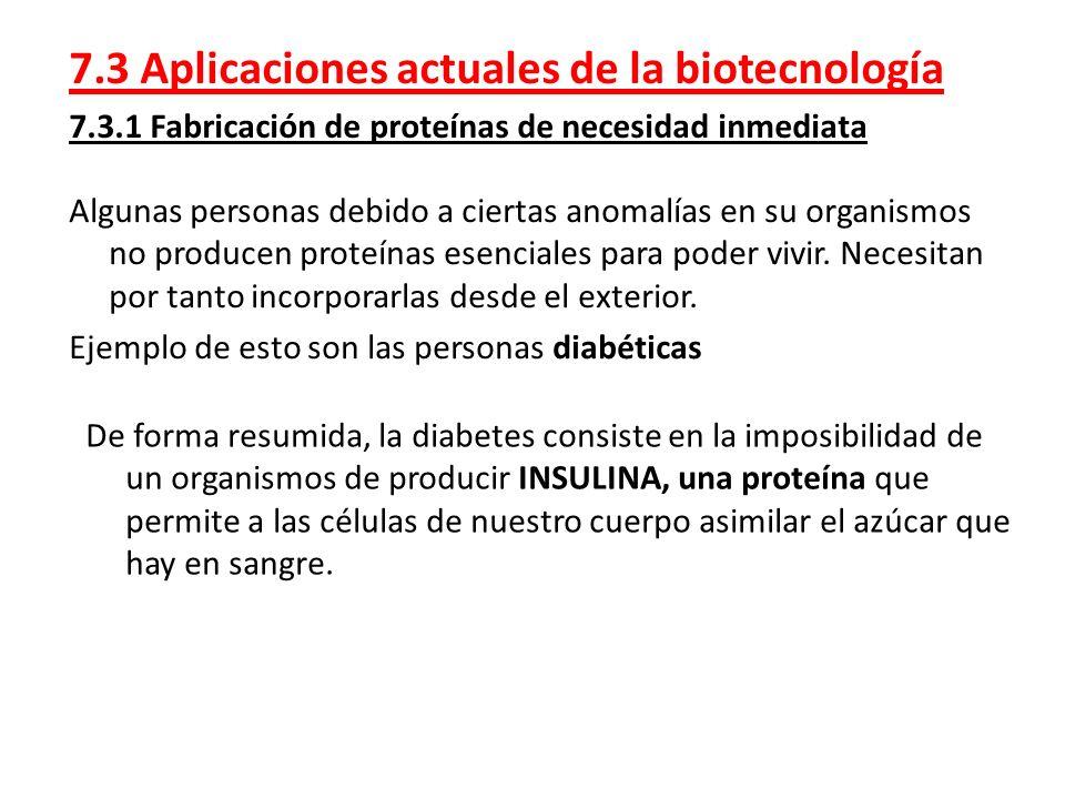 7.3 Aplicaciones actuales de la biotecnología 7.3.1 Fabricación de proteínas de necesidad inmediata Algunas personas debido a ciertas anomalías en su