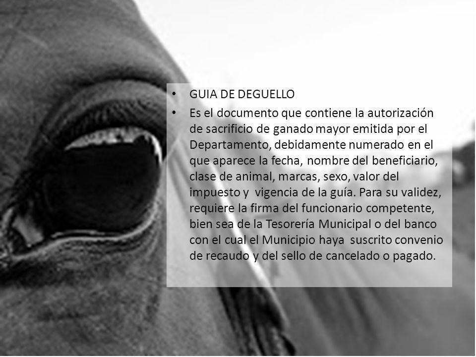 GUIA DE DEGUELLO Es el documento que contiene la autorización de sacrificio de ganado mayor emitida por el Departamento, debidamente numerado en el qu