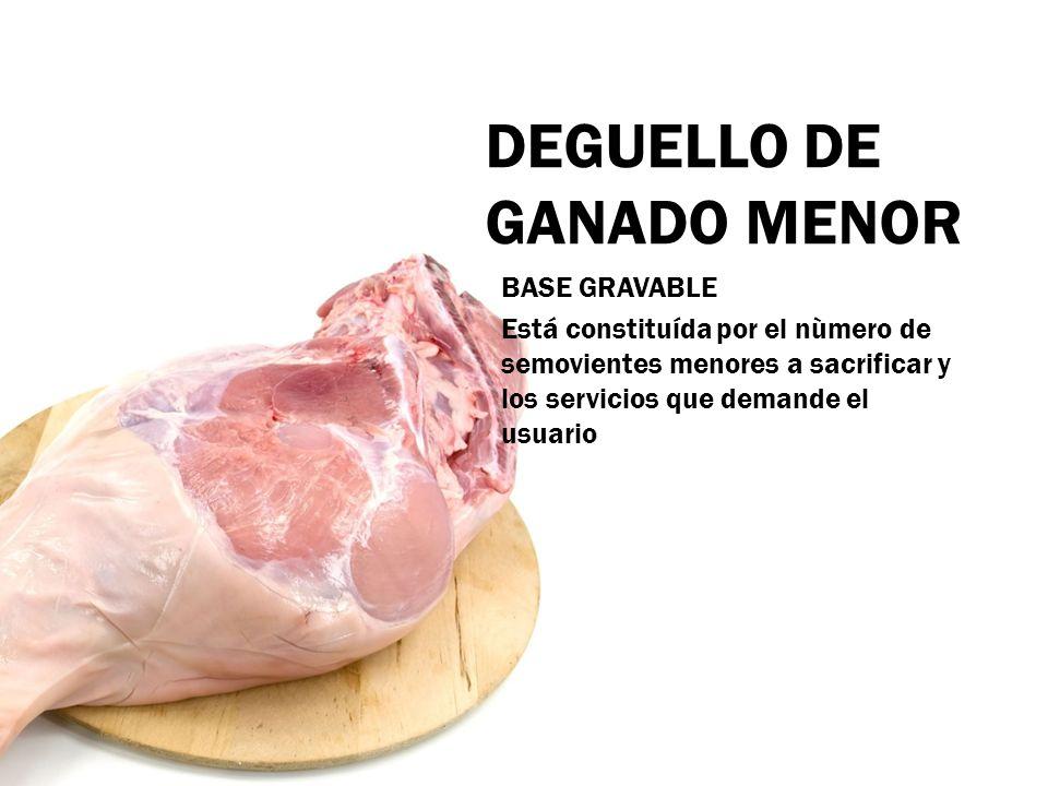 DEGUELLO DE GANADO MENOR BASE GRAVABLE Está constituída por el nùmero de semovientes menores a sacrificar y los servicios que demande el usuario