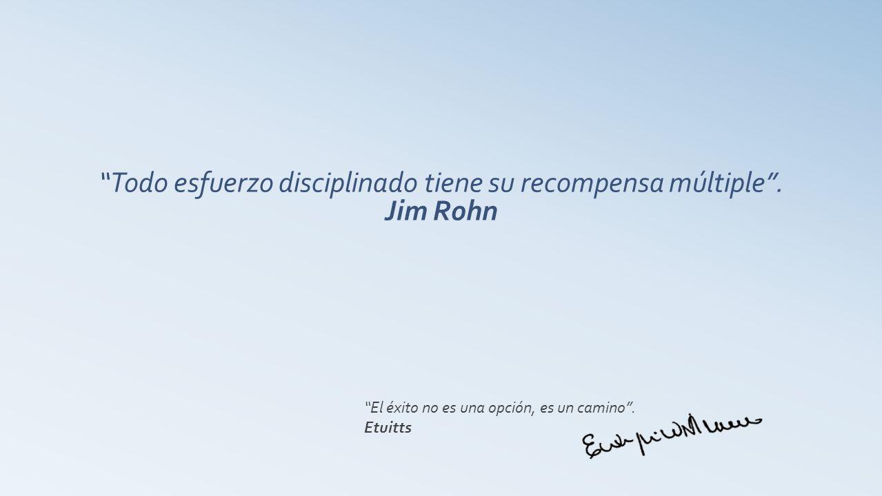 Todo esfuerzo disciplinado tiene su recompensa múltiple. Jim Rohn El éxito no es una opción, es un camino. Etuitts