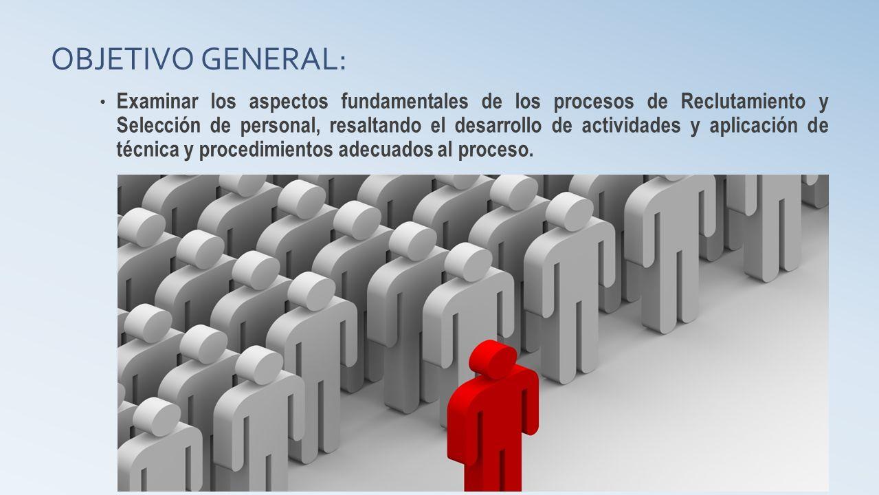 OBJETIVO GENERAL: Examinar los aspectos fundamentales de los procesos de Reclutamiento y Selección de personal, resaltando el desarrollo de actividades y aplicación de técnica y procedimientos adecuados al proceso.