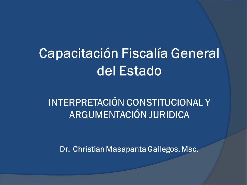 Capacitación Fiscalía General del Estado INTERPRETACIÓN CONSTITUCIONAL Y ARGUMENTACIÓN JURIDICA Dr. Christian Masapanta Gallegos, Msc.