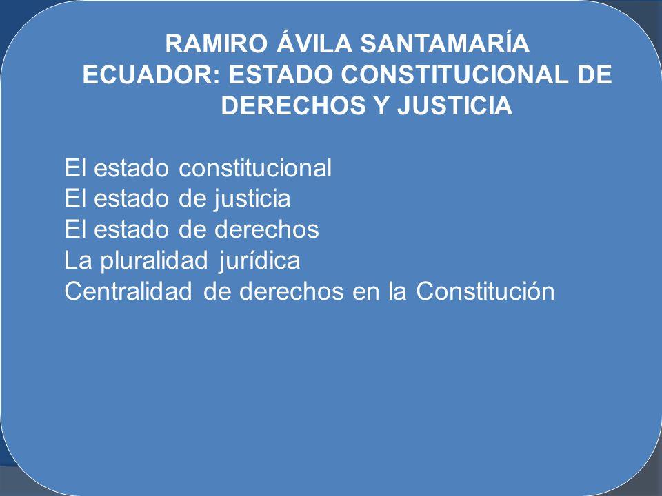 RAMIRO ÁVILA SANTAMARÍA ECUADOR: ESTADO CONSTITUCIONAL DE DERECHOS Y JUSTICIA El estado constitucional El estado de justicia El estado de derechos La