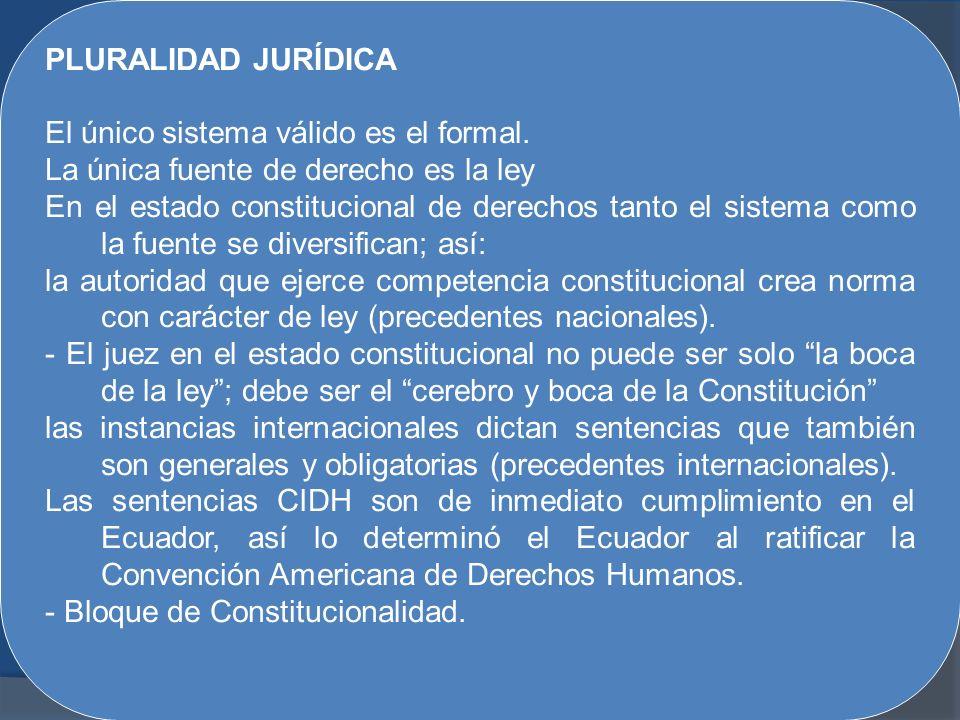 PLURALIDAD JURÍDICA El único sistema válido es el formal. La única fuente de derecho es la ley En el estado constitucional de derechos tanto el sistem