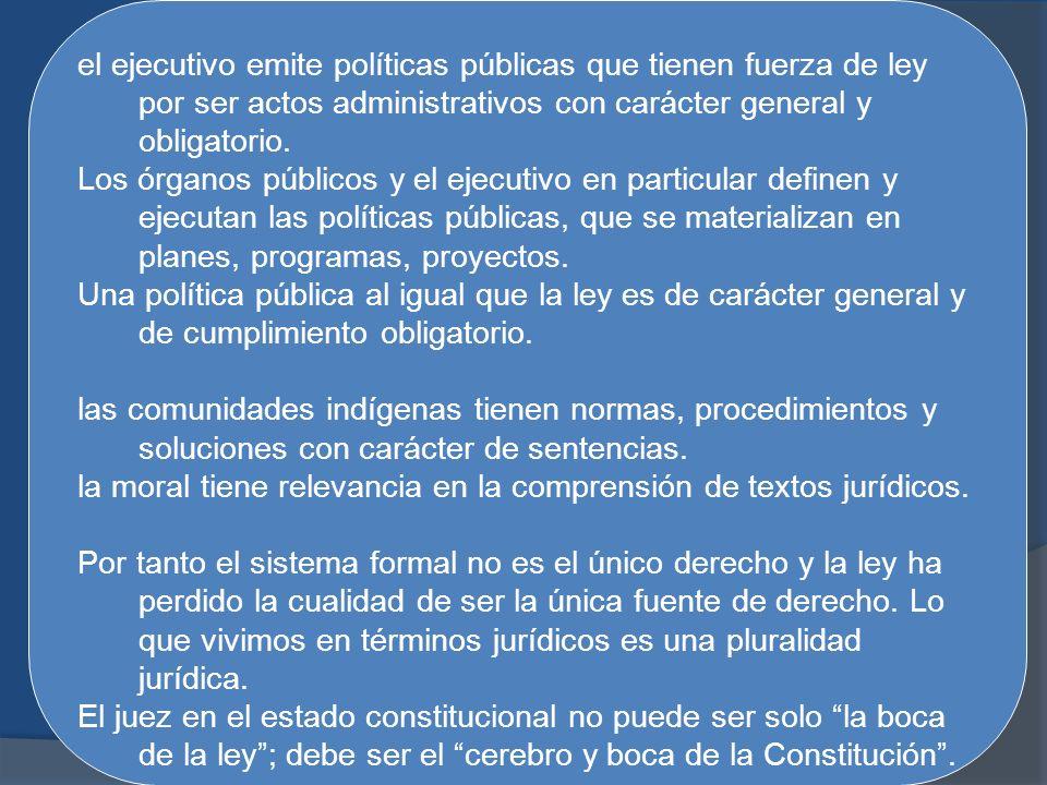el ejecutivo emite políticas públicas que tienen fuerza de ley por ser actos administrativos con carácter general y obligatorio. Los órganos públicos