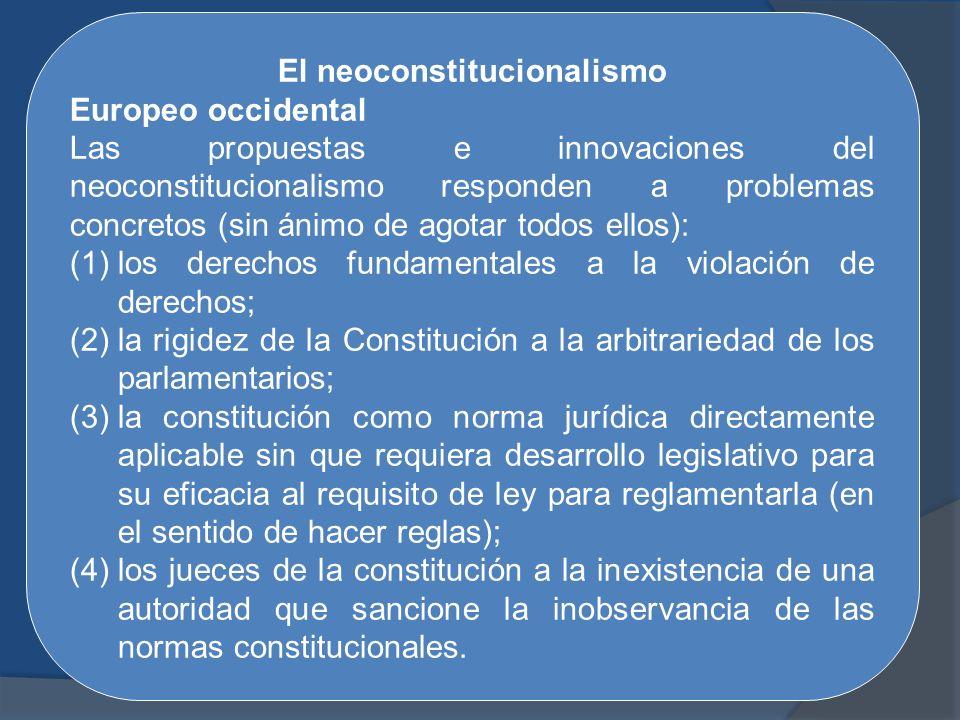 El neoconstitucionalismo Europeo occidental Las propuestas e innovaciones del neoconstitucionalismo responden a problemas concretos (sin ánimo de agot