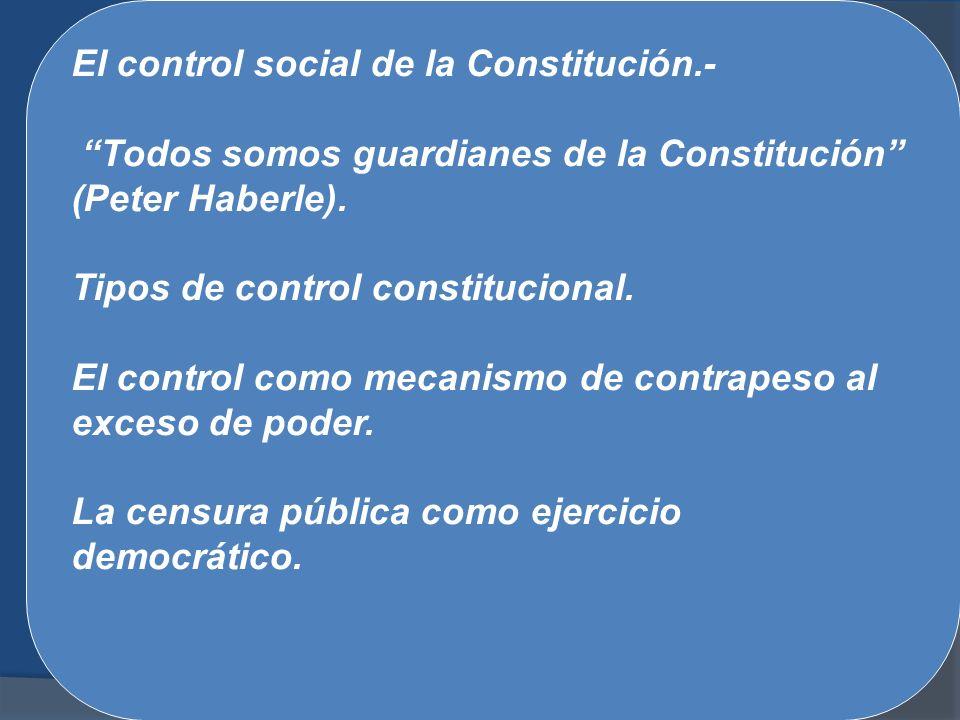 El control social de la Constitución.- Todos somos guardianes de la Constitución (Peter Haberle). Tipos de control constitucional. El control como mec