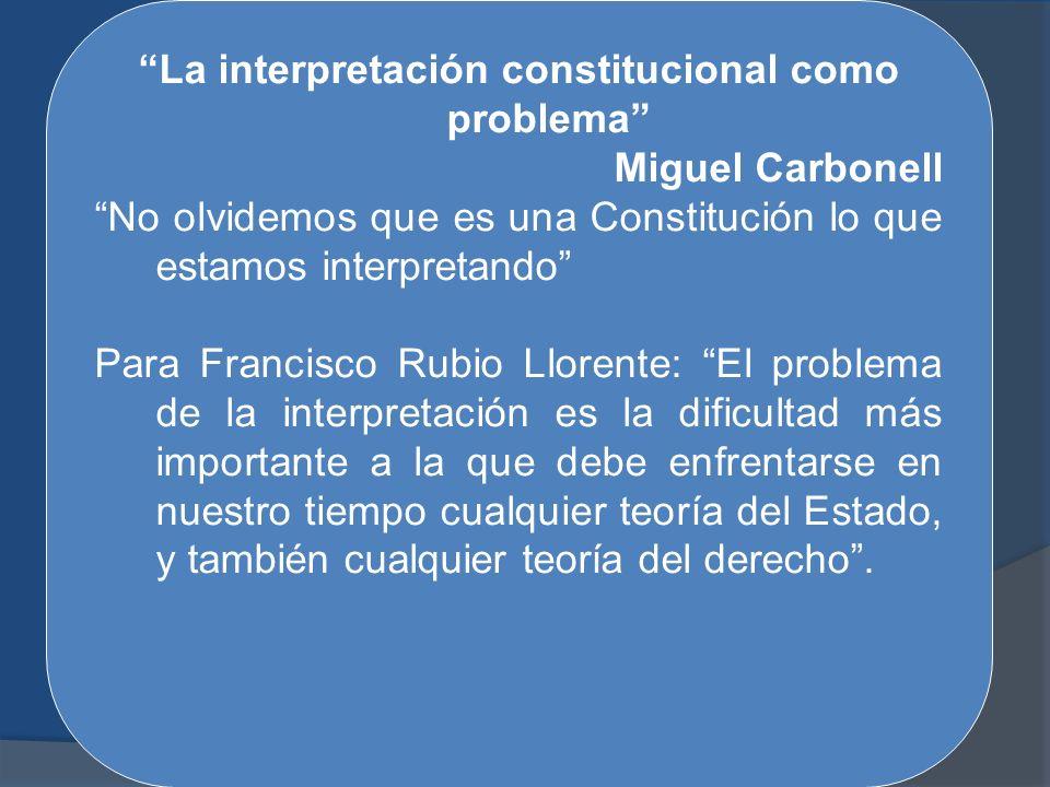 La interpretación constitucional como problema Miguel Carbonell No olvidemos que es una Constitución lo que estamos interpretando Para Francisco Rubio