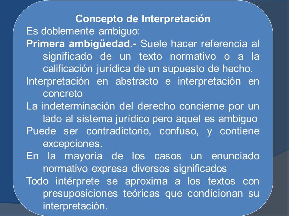 Concepto de Interpretación Es doblemente ambiguo: Primera ambigüedad.- Suele hacer referencia al significado de un texto normativo o a la calificación