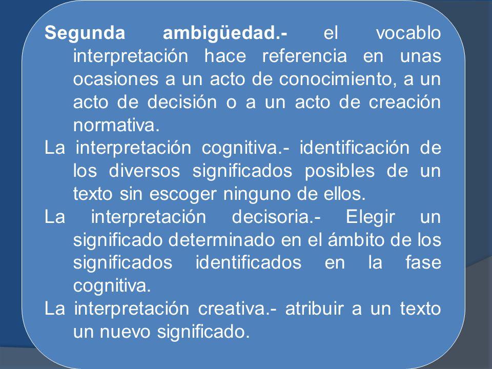 Segunda ambigüedad.- el vocablo interpretación hace referencia en unas ocasiones a un acto de conocimiento, a un acto de decisión o a un acto de creac