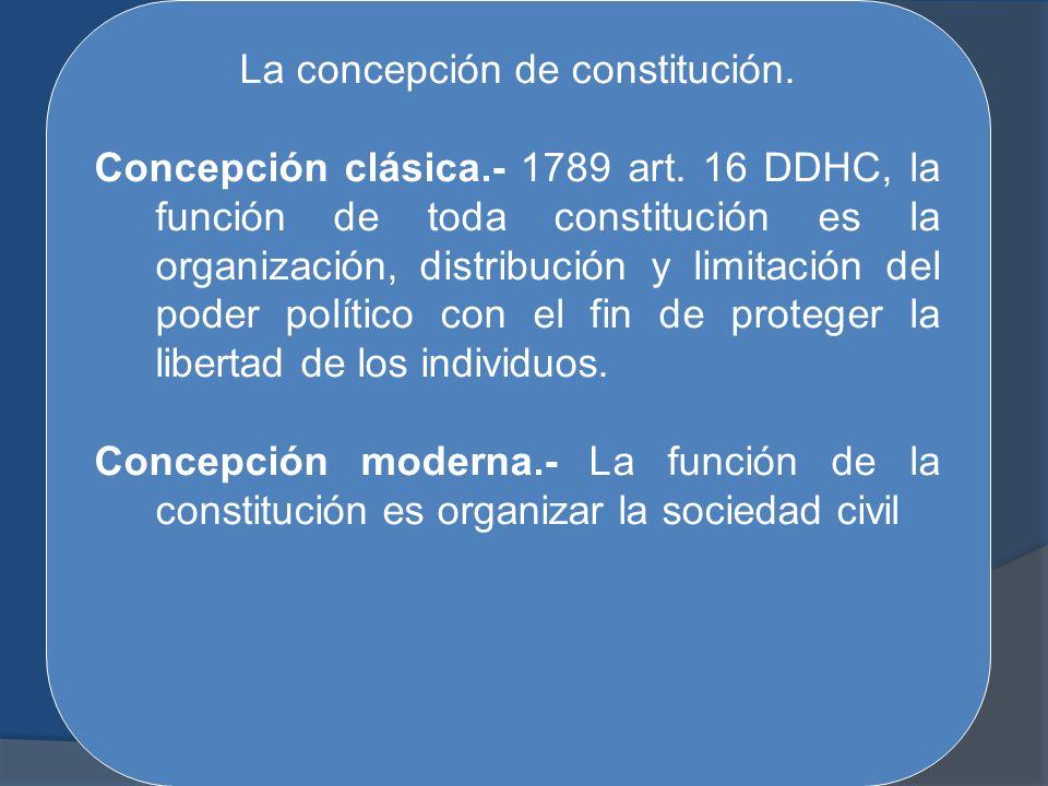 La concepción de constitución. Concepción clásica.- 1789 art. 16 DDHC, la función de toda constitución es la organización, distribución y limitación d