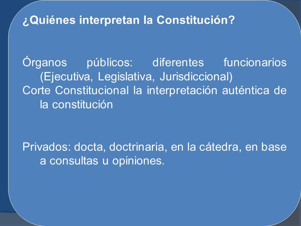 ¿Quiénes interpretan la Constitución? Órganos públicos: diferentes funcionarios (Ejecutiva, Legislativa, Jurisdiccional) Corte Constitucional la inter