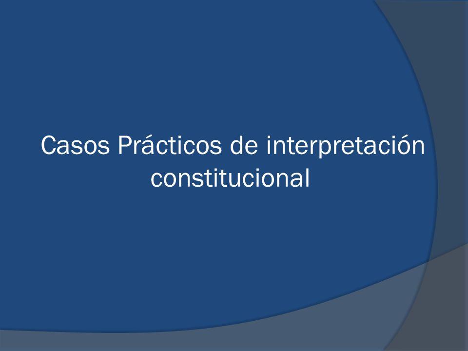 Casos Prácticos de interpretación constitucional