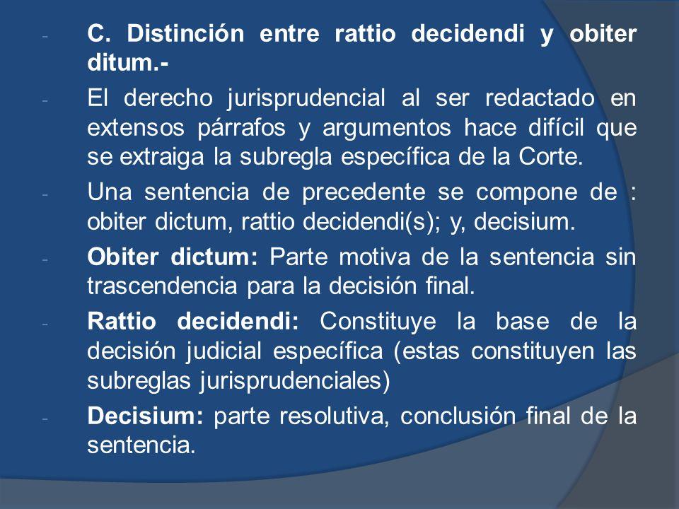 - C. Distinción entre rattio decidendi y obiter ditum.- - El derecho jurisprudencial al ser redactado en extensos párrafos y argumentos hace difícil q