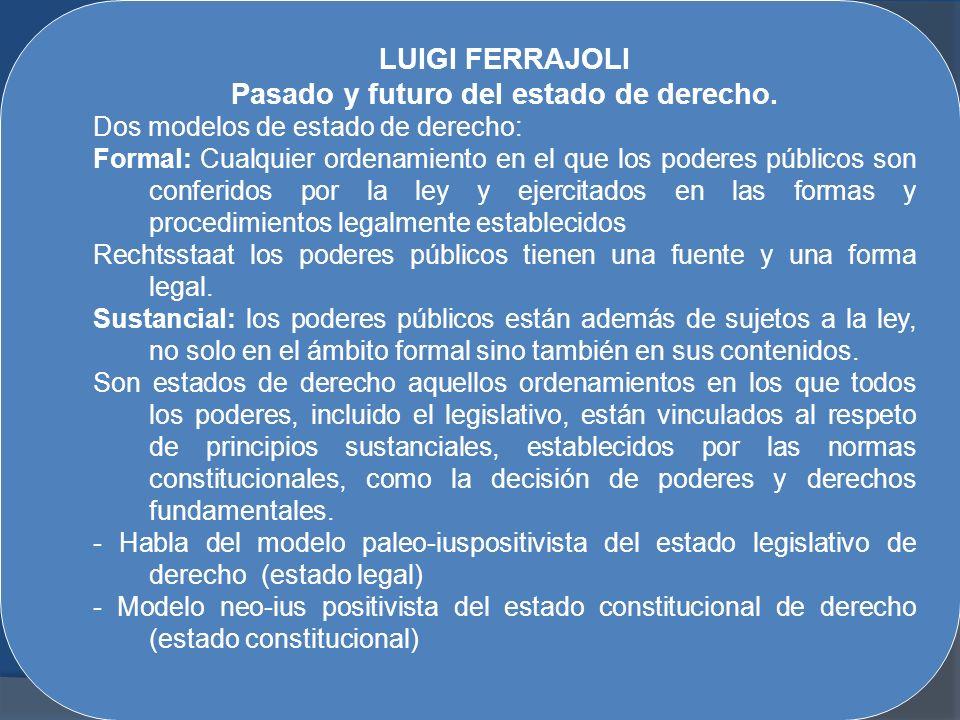 LUIGI FERRAJOLI Pasado y futuro del estado de derecho. Dos modelos de estado de derecho: Formal: Cualquier ordenamiento en el que los poderes públicos