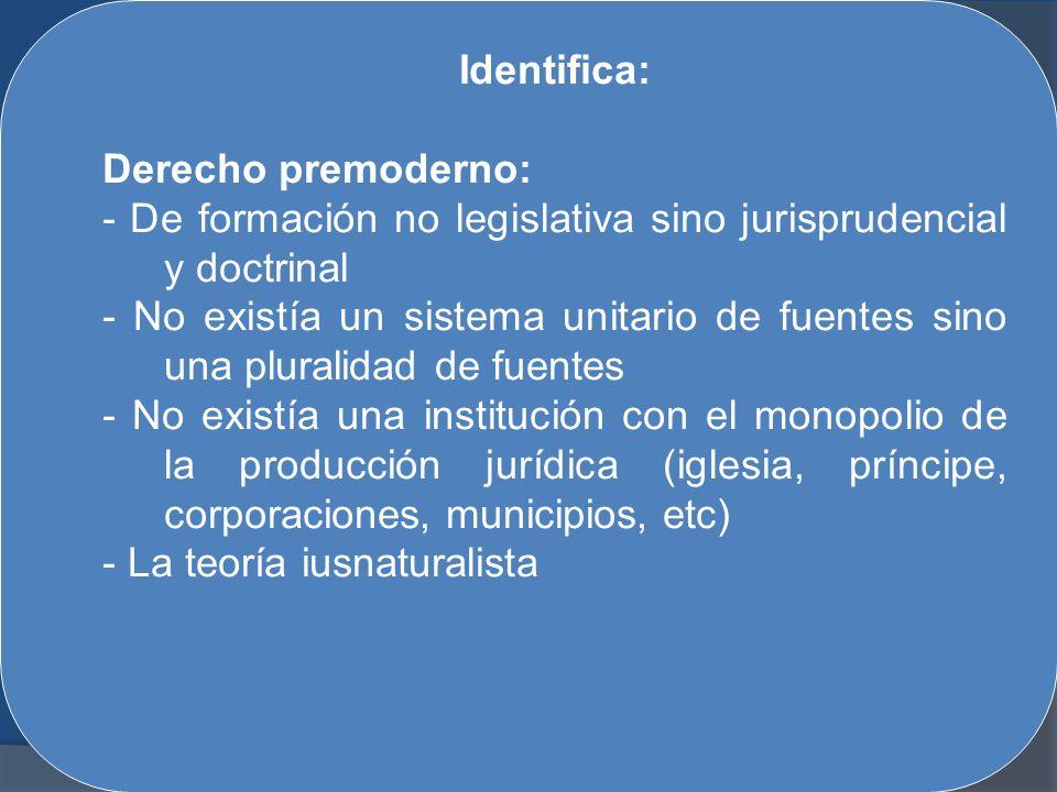 Identifica: Derecho premoderno: - De formación no legislativa sino jurisprudencial y doctrinal - No existía un sistema unitario de fuentes sino una pl