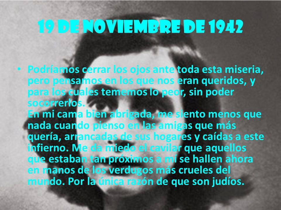 19 de noviembre de 1942 Podríamos cerrar los ojos ante toda esta miseria, pero pensamos en los que nos eran queridos, y para los cuales tememos lo peo