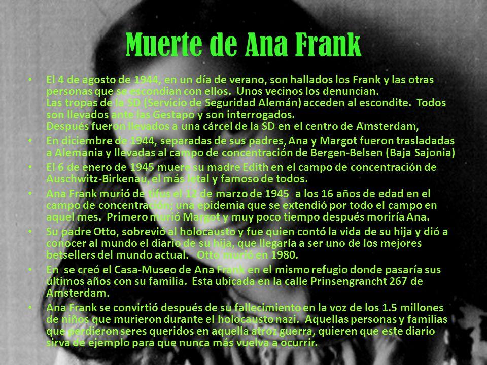 Muerte de Ana Frank El 4 de agosto de 1944, en un día de verano, son hallados los Frank y las otras personas que se escondian con ellos. Unos vecinos