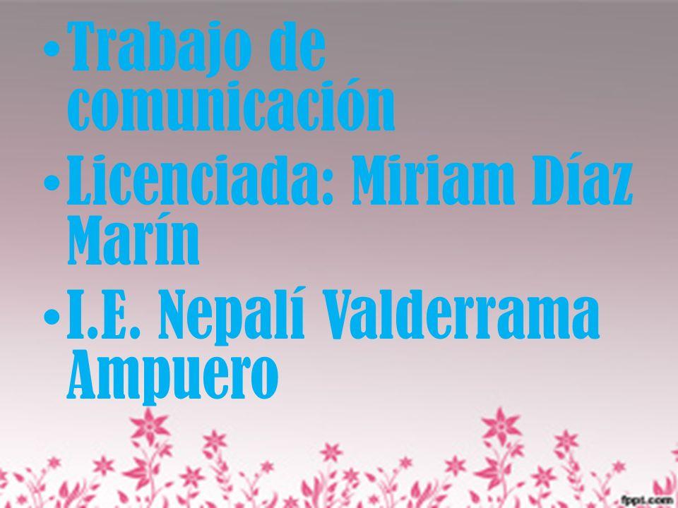 Trabajo de comunicación Licenciada: Miriam Díaz Marín I.E. Nepalí Valderrama Ampuero