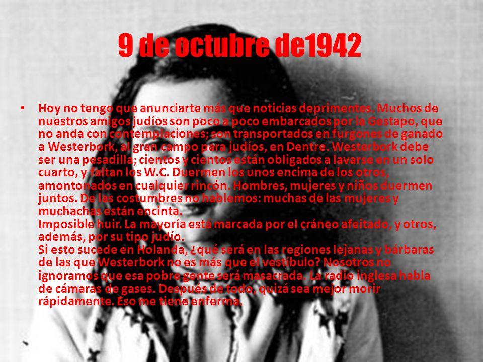 9 de octubre de1942 Hoy no tengo que anunciarte más que noticias deprimentes. Muchos de nuestros amigos judíos son poco a poco embarcados por la Gesta