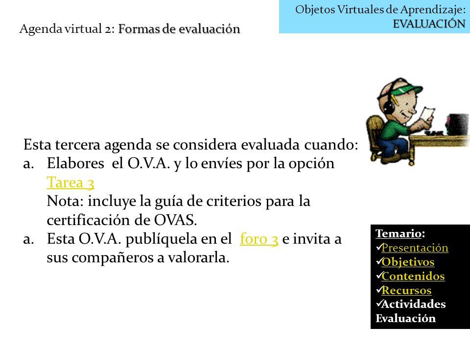 EVALUACIÓN Objetos Virtuales de Aprendizaje: EVALUACIÓN Formas de evaluación Agenda virtual 2: Formas de evaluación Esta tercera agenda se considera e