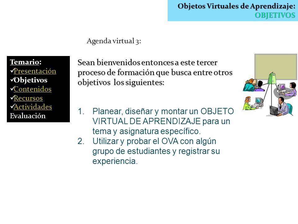 Objetos Virtuales de Aprendizaje: OBJETIVOS Agenda virtual 3: Sean bienvenidos entonces a este tercer proceso de formación que busca entre otros objet
