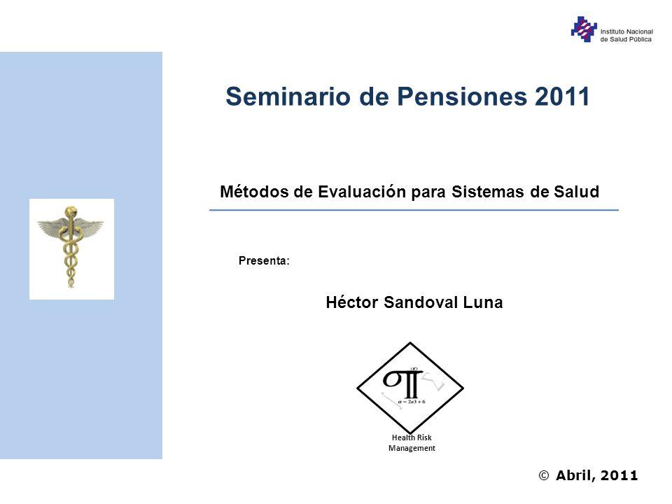 © Abril, 2011 Métodos de Evaluación para Sistemas de Salud Seminario de Pensiones 2011 Héctor Sandoval Luna Presenta: Health Risk Management