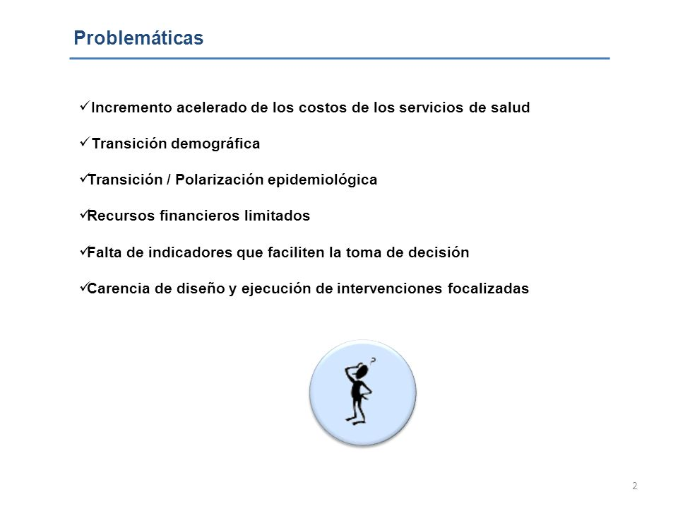 2 Problemáticas Incremento acelerado de los costos de los servicios de salud Transición demográfica Transición / Polarización epidemiológica Recursos