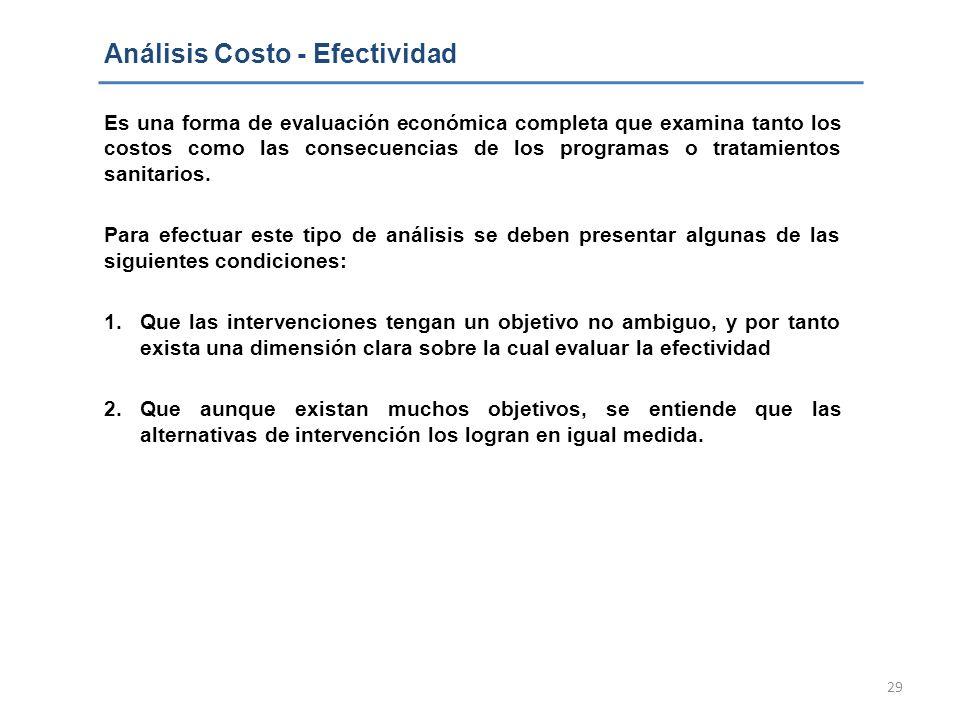 29 Análisis Costo - Efectividad Es una forma de evaluación económica completa que examina tanto los costos como las consecuencias de los programas o t