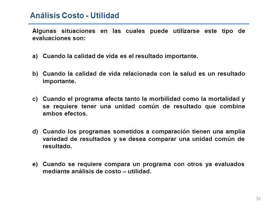 32 Análisis Costo - Utilidad Algunas situaciones en las cuales puede utilizarse este tipo de evaluaciones son: a)Cuando la calidad de vida es el resul