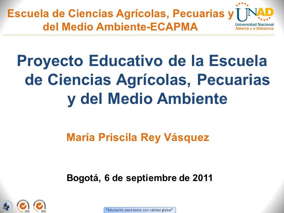 Educación para todos con calidad global Escuela de Ciencias Agrícolas, Pecuarias y del Medio Ambiente-ECAPMA Proyecto Educativo de la Escuela de Cienc
