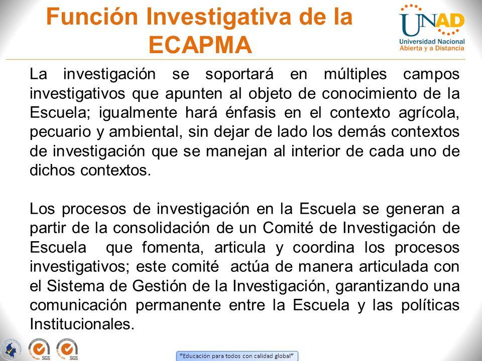 Educación para todos con calidad global Función Investigativa de la ECAPMA La investigación se soportará en múltiples campos investigativos que apunte