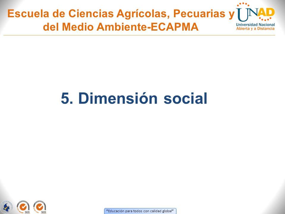 Educación para todos con calidad global Escuela de Ciencias Agrícolas, Pecuarias y del Medio Ambiente-ECAPMA 5. Dimensión social