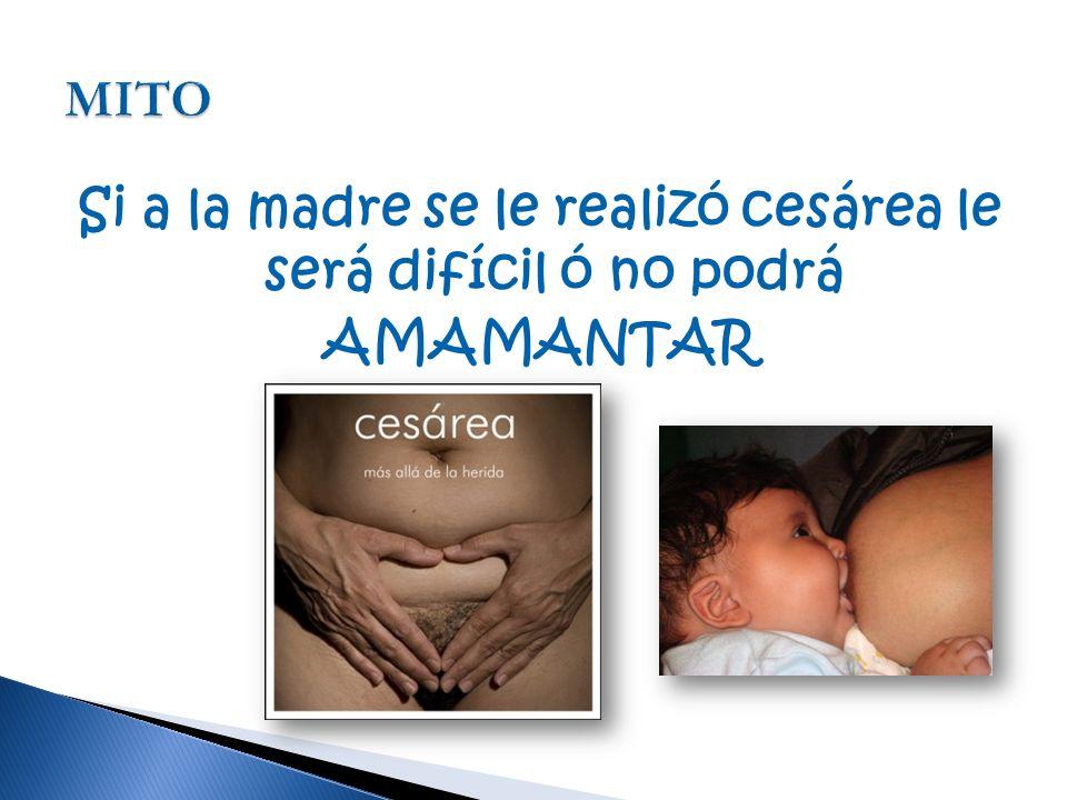 Si a la madre se le realizó cesárea le será difícil ó no podrá AMAMANTAR