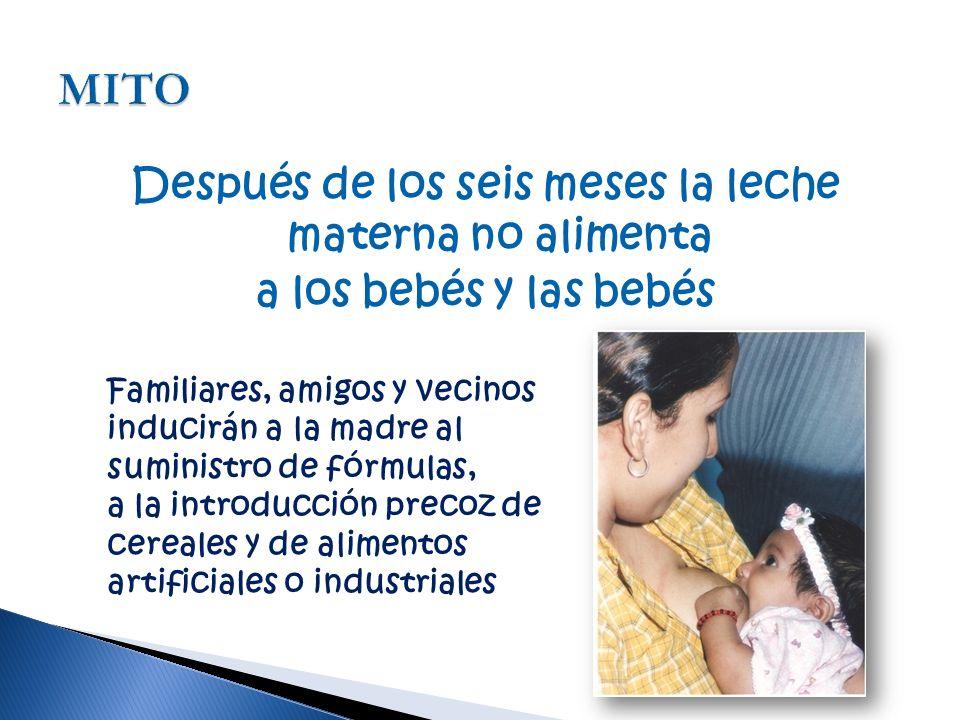 Después de los seis meses la leche materna no alimenta a los bebés y las bebés Familiares, amigos y vecinos inducirán a la madre al suministro de fórmulas, a la introducción precoz de cereales y de alimentos artificiales o industriales