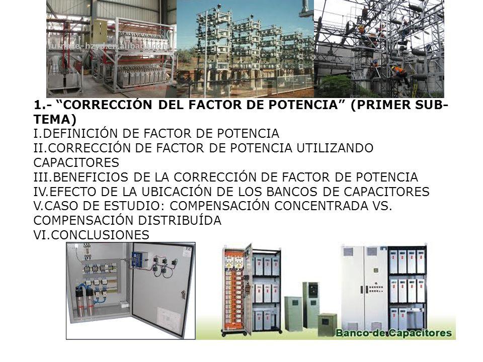 1.- CORRECCIÓN DEL FACTOR DE POTENCIA (PRIMER SUB- TEMA) I.DEFINICIÓN DE FACTOR DE POTENCIA II.CORRECCIÓN DE FACTOR DE POTENCIA UTILIZANDO CAPACITORES III.BENEFICIOS DE LA CORRECCIÓN DE FACTOR DE POTENCIA IV.EFECTO DE LA UBICACIÓN DE LOS BANCOS DE CAPACITORES V.CASO DE ESTUDIO: COMPENSACIÓN CONCENTRADA VS.