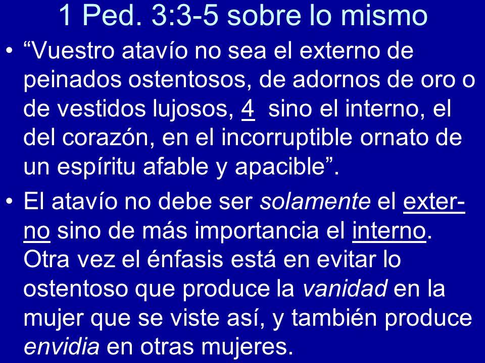 1 Ped. 3:3-5 sobre lo mismo Vuestro atavío no sea el externo de peinados ostentosos, de adornos de oro o de vestidos lujosos, 4 sino el interno, el de