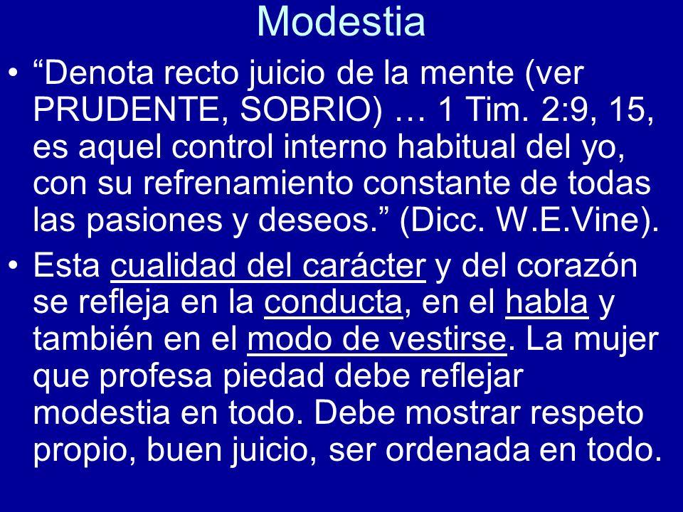 Modestia Denota recto juicio de la mente (ver PRUDENTE, SOBRIO) … 1 Tim. 2:9, 15, es aquel control interno habitual del yo, con su refrenamiento const