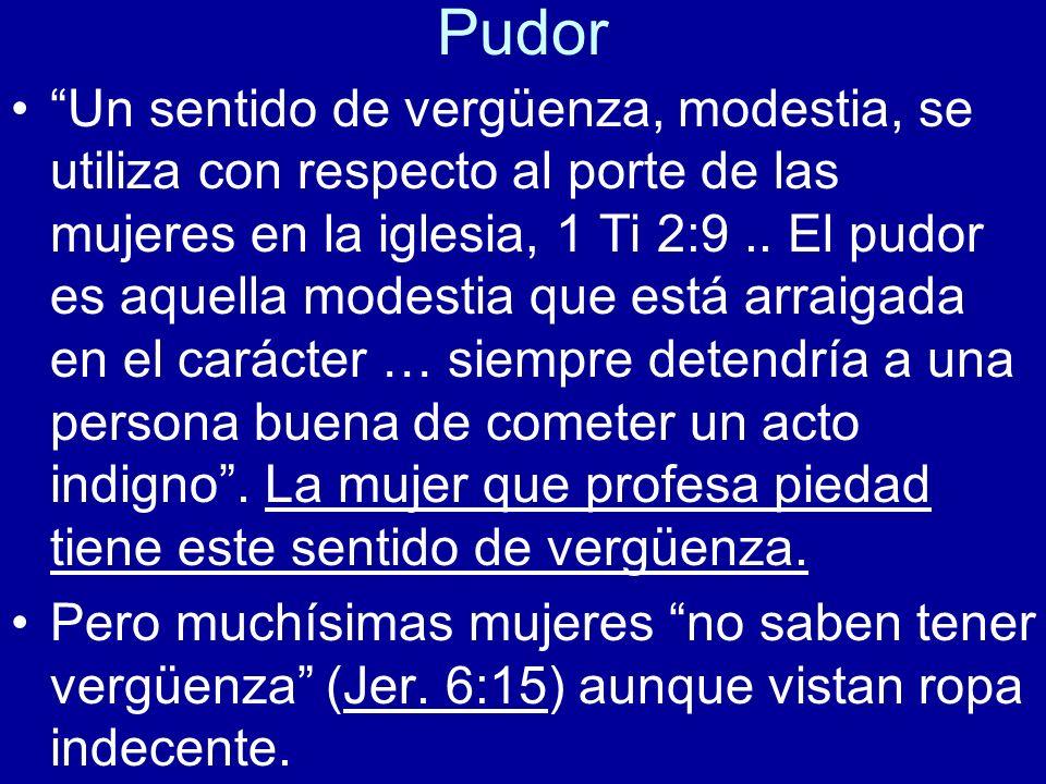 Pudor Un sentido de vergüenza, modestia, se utiliza con respecto al porte de las mujeres en la iglesia, 1 Ti 2:9.. El pudor es aquella modestia que es