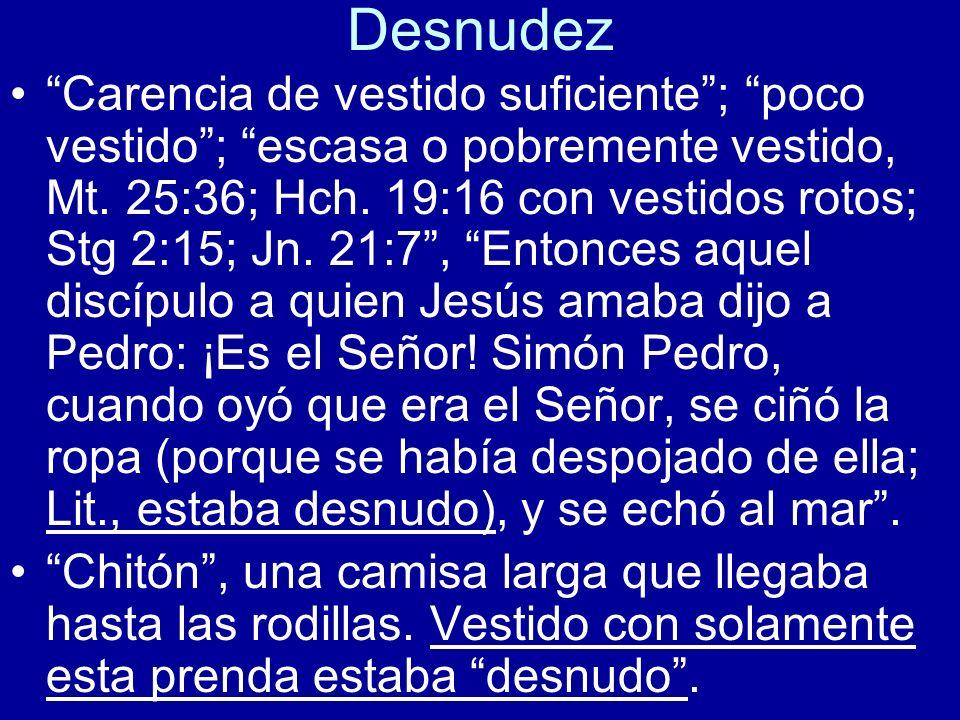 Desnudez Carencia de vestido suficiente; poco vestido; escasa o pobremente vestido, Mt. 25:36; Hch. 19:16 con vestidos rotos; Stg 2:15; Jn. 21:7, Ento