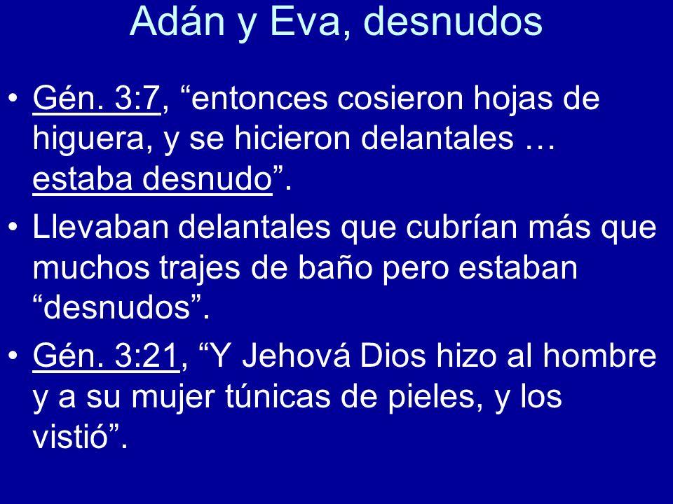 Adán y Eva, desnudos Gén. 3:7, entonces cosieron hojas de higuera, y se hicieron delantales … estaba desnudo. Llevaban delantales que cubrían más que
